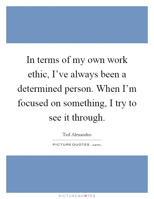 In terms of my own work ethic, I've always been a determined person. When I'm focused on something, I try to see it through Picture Quote #1