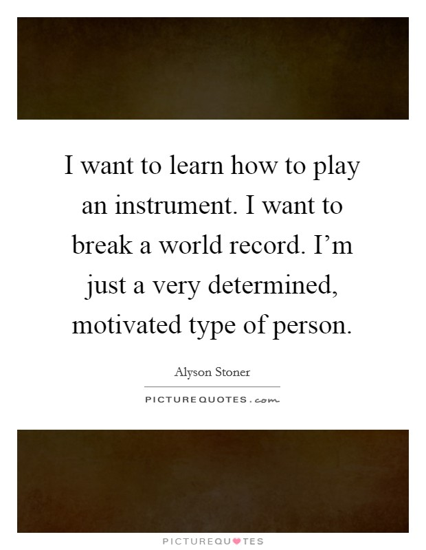 I want to learn how to play an instrument. I want to break a world record. I'm just a very determined, motivated type of person Picture Quote #1