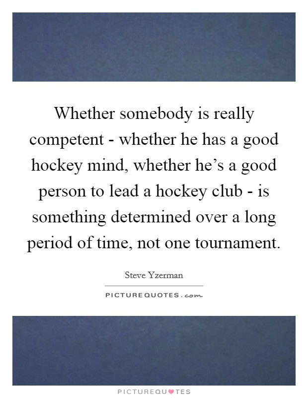 Whether somebody is really competent - whether he has a good hockey mind, whether he's a good person to lead a hockey club - is something determined over a long period of time, not one tournament Picture Quote #1