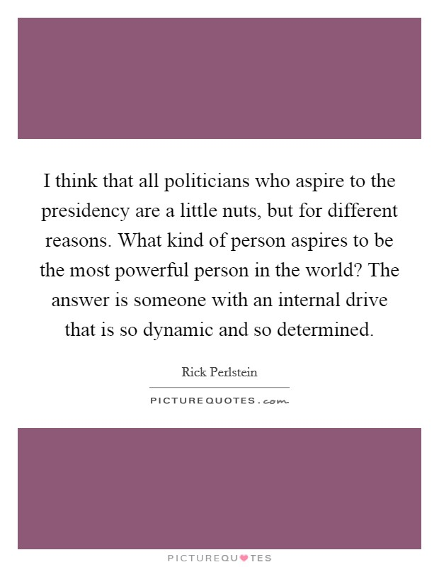 I think that all politicians who aspire to the presidency are a little nuts, but for different reasons. What kind of person aspires to be the most powerful person in the world? The answer is someone with an internal drive that is so dynamic and so determined Picture Quote #1
