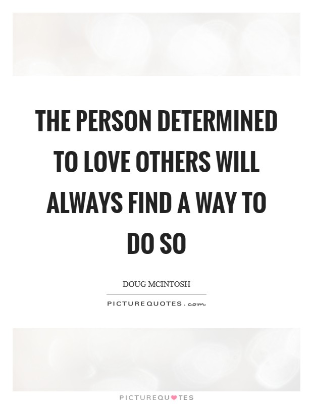 The person determined to love others will always find a way to do so Picture Quote #1