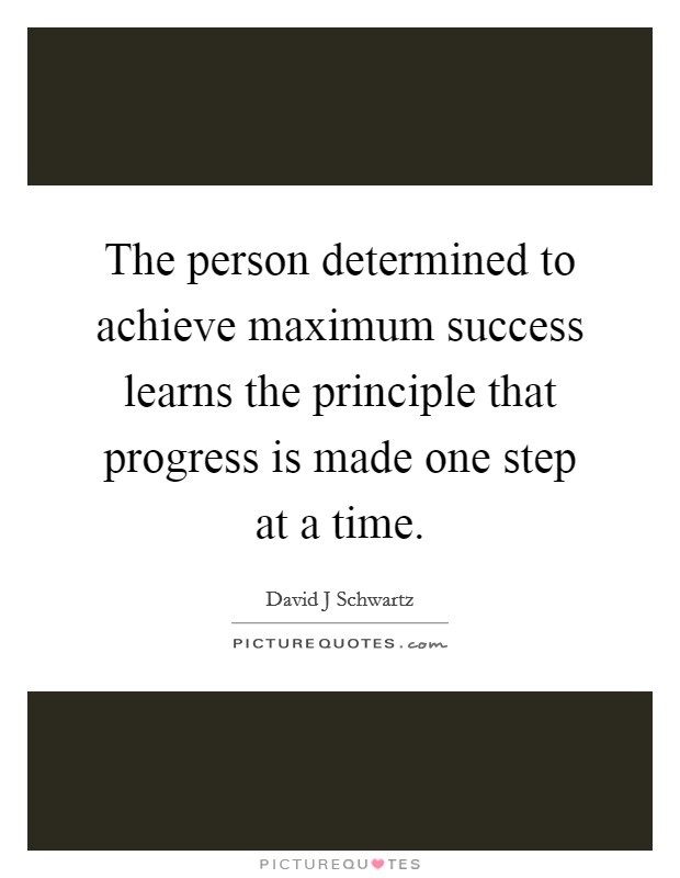 The person determined to achieve maximum success learns the principle that progress is made one step at a time Picture Quote #1