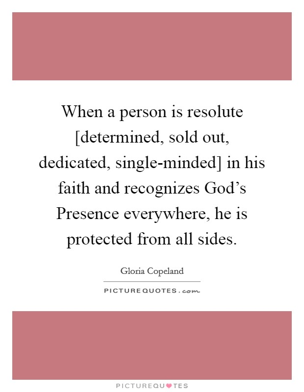When a person is resolute [determined, sold out, dedicated, single-minded] in his faith and recognizes God's Presence everywhere, he is protected from all sides Picture Quote #1