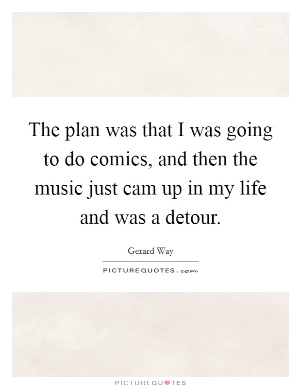 The plan was that I was going to do comics, and then the music just cam up in my life and was a detour Picture Quote #1