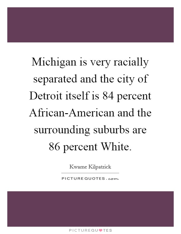 Michigan is very racially separated and the city of Detroit itself is 84 percent African-American and the surrounding suburbs are 86 percent White Picture Quote #1