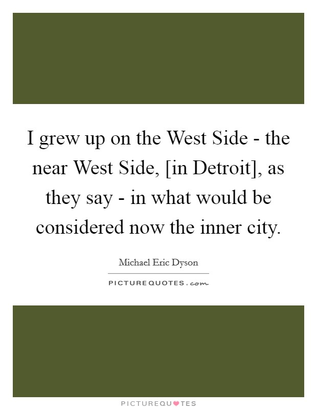 I grew up on the West Side - the near West Side, [in Detroit], as they say - in what would be considered now the inner city Picture Quote #1