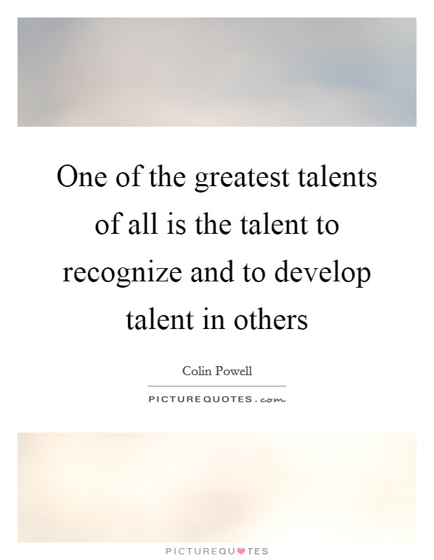 One of the greatest talents of all is the talent to recognize and to develop talent in others Picture Quote #1