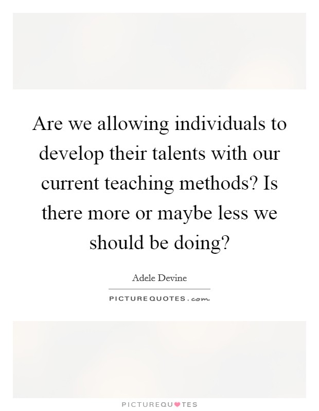 Are we allowing individuals to develop their talents with our current teaching methods? Is there more or maybe less we should be doing? Picture Quote #1