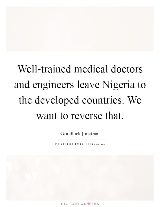 Well-trained medical doctors and engineers leave Nigeria to the developed countries. We want to reverse that Picture Quote #1