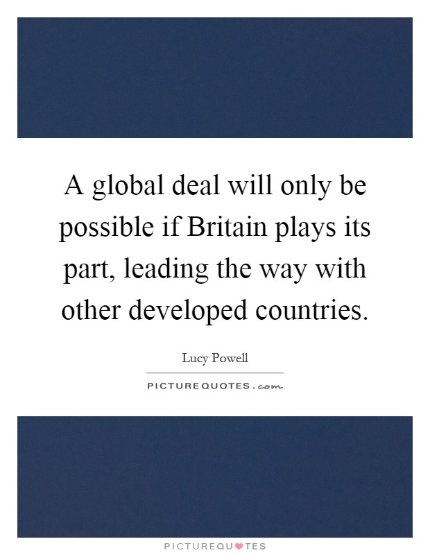 A global deal will only be possible if Britain plays its part, leading the way with other developed countries Picture Quote #1