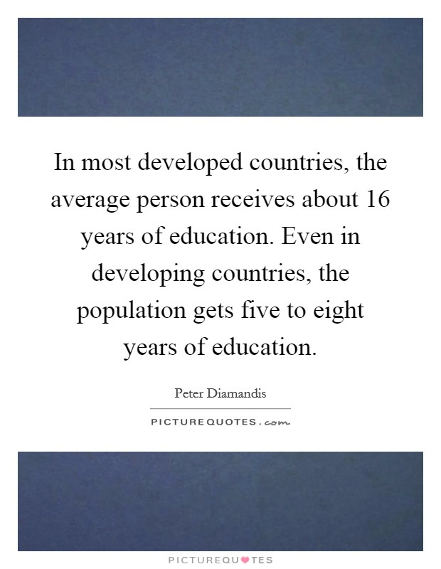 In most developed countries, the average person receives about 16 years of education. Even in developing countries, the population gets five to eight years of education Picture Quote #1