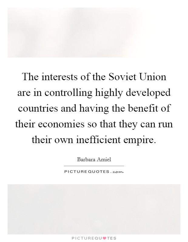 The interests of the Soviet Union are in controlling highly developed countries and having the benefit of their economies so that they can run their own inefficient empire Picture Quote #1