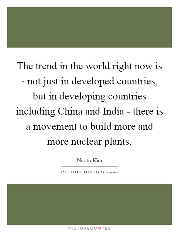 The trend in the world right now is - not just in developed countries, but in developing countries including China and India - there is a movement to build more and more nuclear plants Picture Quote #1