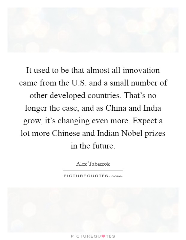 It used to be that almost all innovation came from the U.S. and a small number of other developed countries. That's no longer the case, and as China and India grow, it's changing even more. Expect a lot more Chinese and Indian Nobel prizes in the future. Picture Quote #1