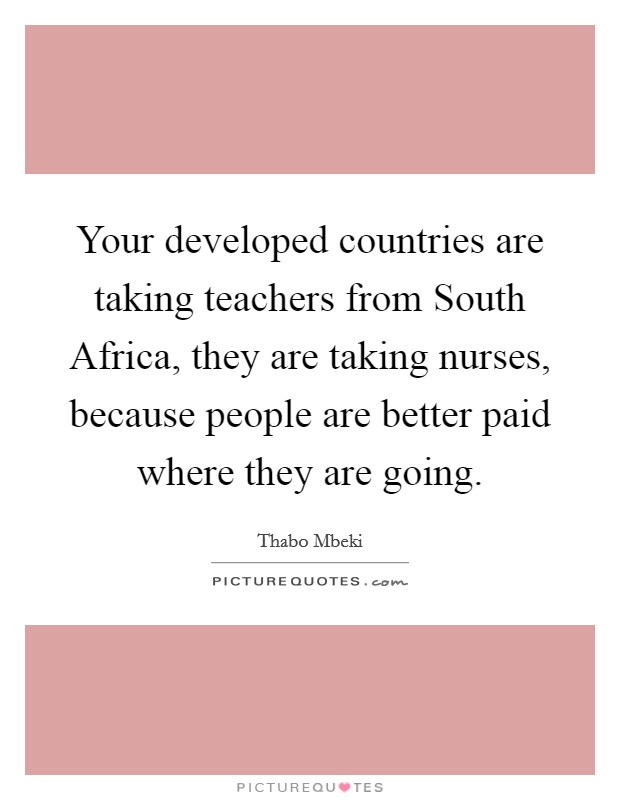Your developed countries are taking teachers from South Africa, they are taking nurses, because people are better paid where they are going Picture Quote #1
