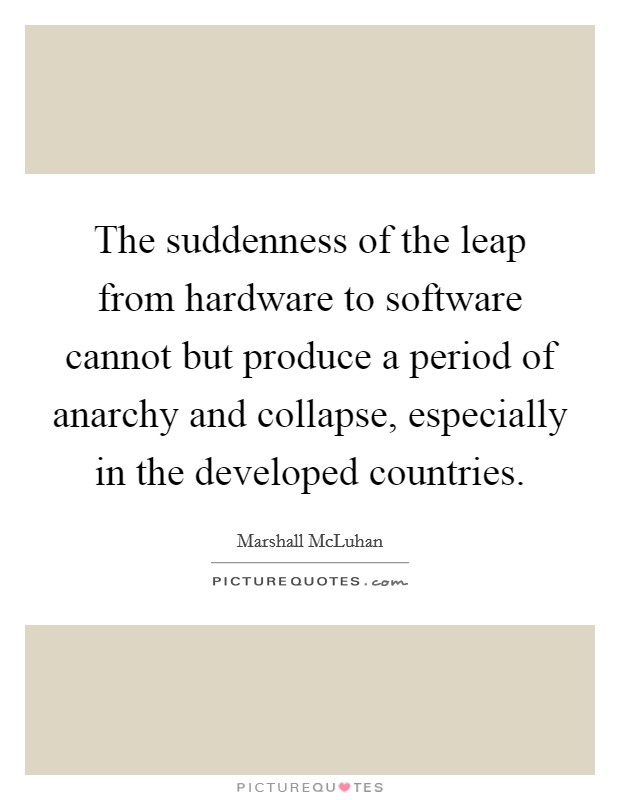 The suddenness of the leap from hardware to software cannot but produce a period of anarchy and collapse, especially in the developed countries Picture Quote #1