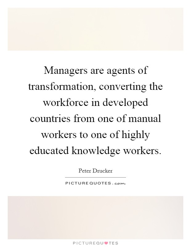 Managers are agents of transformation, converting the workforce in developed countries from one of manual workers to one of highly educated knowledge workers Picture Quote #1