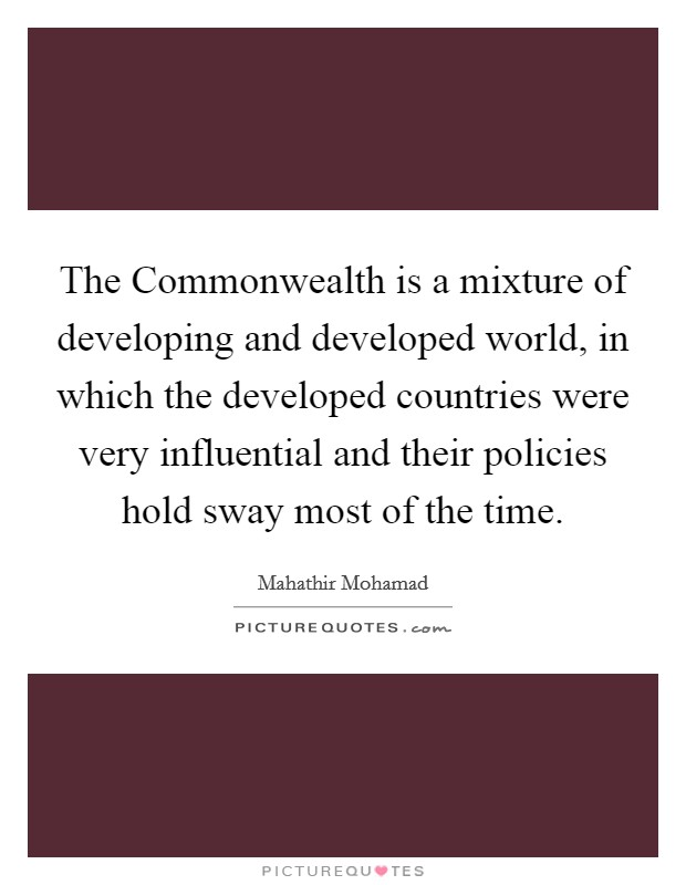 The Commonwealth is a mixture of developing and developed world, in which the developed countries were very influential and their policies hold sway most of the time Picture Quote #1