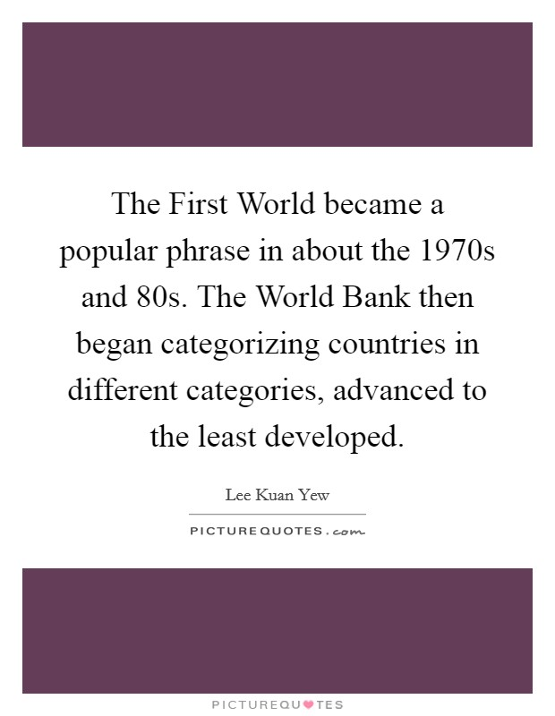 The First World became a popular phrase in about the 1970s and  80s. The World Bank then began categorizing countries in different categories, advanced to the least developed Picture Quote #1
