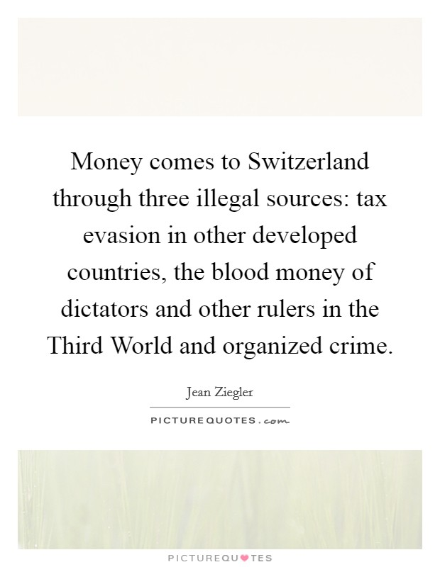 Money comes to Switzerland through three illegal sources: tax evasion in other developed countries, the blood money of dictators and other rulers in the Third World and organized crime Picture Quote #1