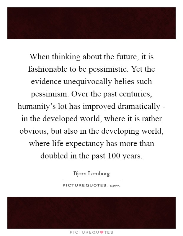 When thinking about the future, it is fashionable to be pessimistic. Yet the evidence unequivocally belies such pessimism. Over the past centuries, humanity's lot has improved dramatically - in the developed world, where it is rather obvious, but also in the developing world, where life expectancy has more than doubled in the past 100 years Picture Quote #1