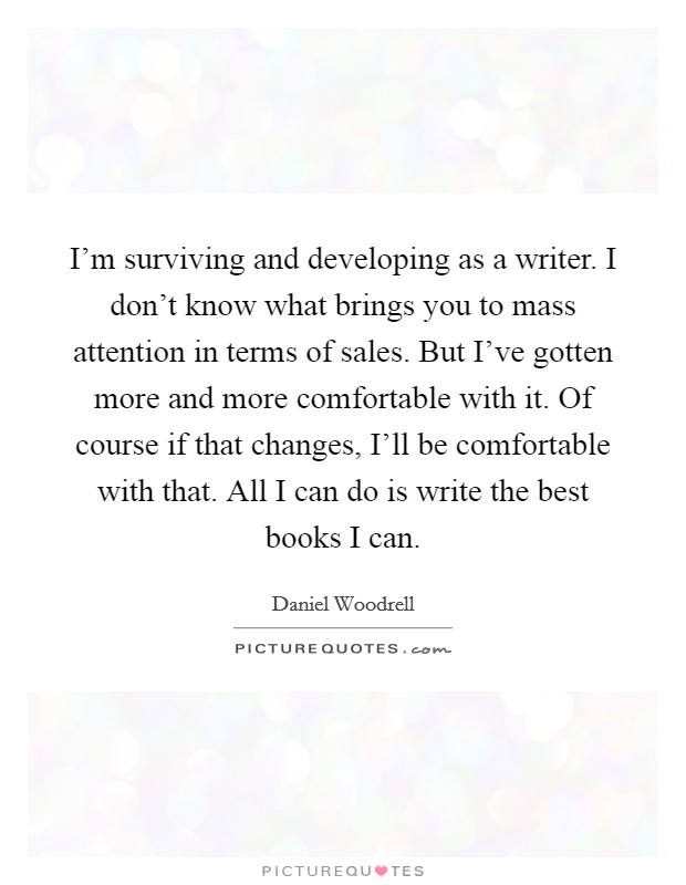 I'm surviving and developing as a writer. I don't know what brings you to mass attention in terms of sales. But I've gotten more and more comfortable with it. Of course if that changes, I'll be comfortable with that. All I can do is write the best books I can Picture Quote #1