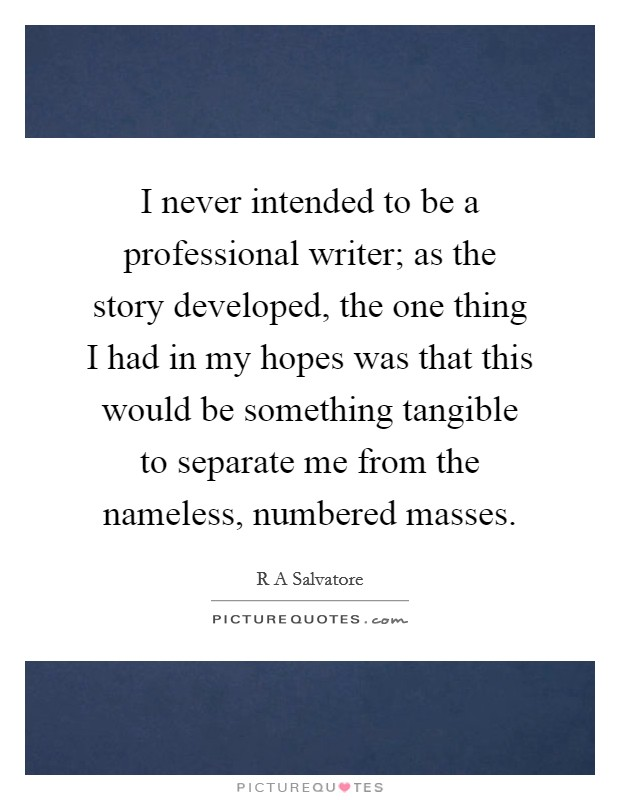 I never intended to be a professional writer; as the story developed, the one thing I had in my hopes was that this would be something tangible to separate me from the nameless, numbered masses Picture Quote #1