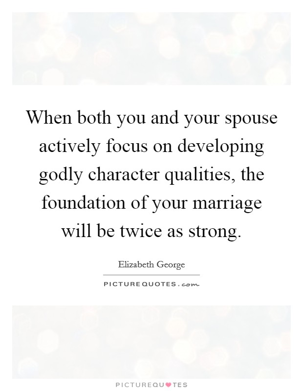 When both you and your spouse actively focus on developing godly character qualities, the foundation of your marriage will be twice as strong Picture Quote #1