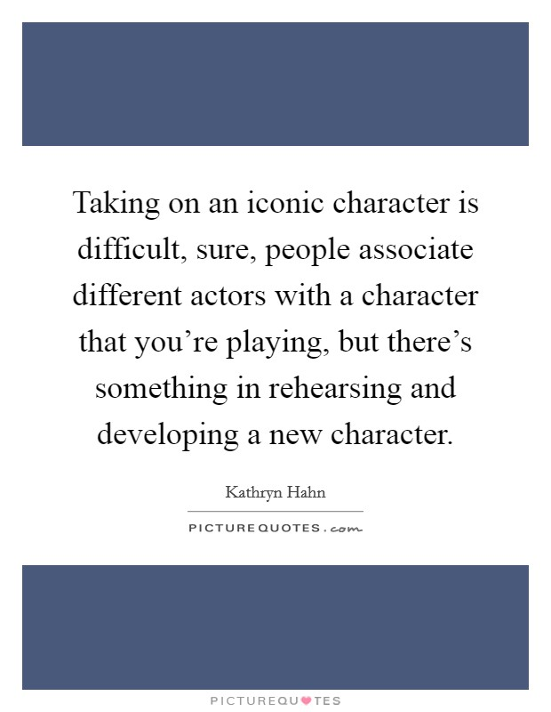 Taking on an iconic character is difficult, sure, people associate different actors with a character that you're playing, but there's something in rehearsing and developing a new character Picture Quote #1