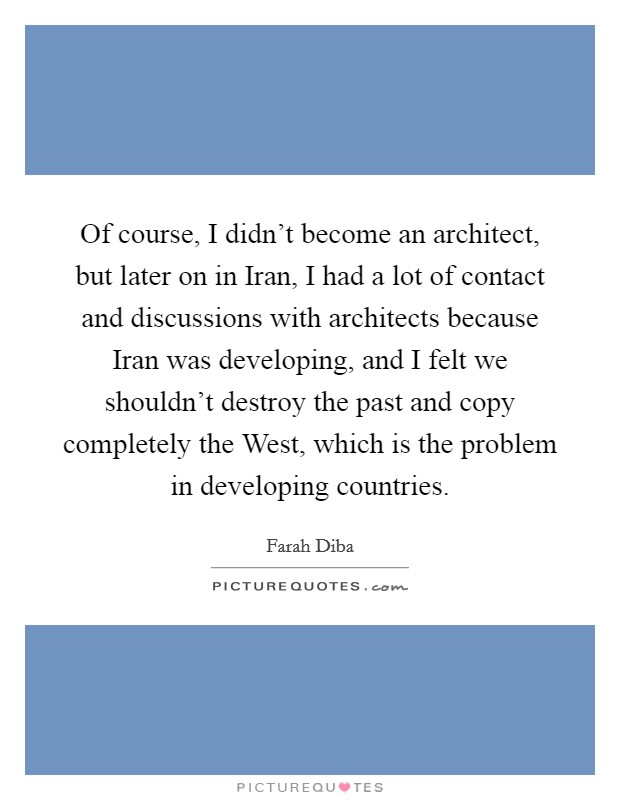 Of course, I didn't become an architect, but later on in Iran, I had a lot of contact and discussions with architects because Iran was developing, and I felt we shouldn't destroy the past and copy completely the West, which is the problem in developing countries Picture Quote #1