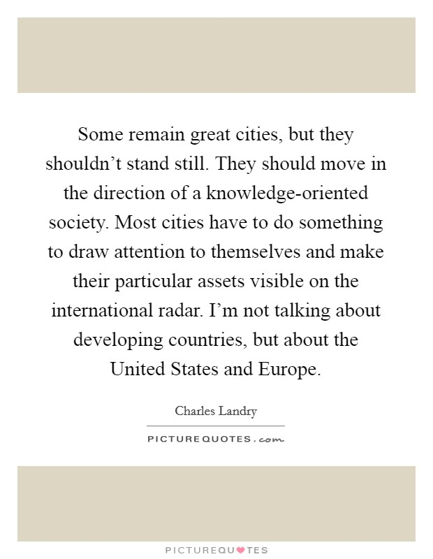 Some remain great cities, but they shouldn't stand still. They should move in the direction of a knowledge-oriented society. Most cities have to do something to draw attention to themselves and make their particular assets visible on the international radar. I'm not talking about developing countries, but about the United States and Europe Picture Quote #1