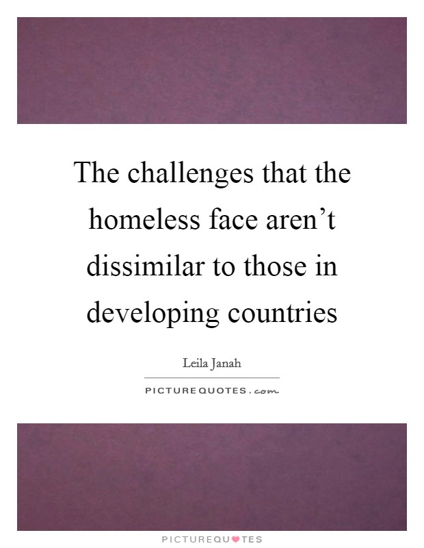 The challenges that the homeless face aren't dissimilar to those in developing countries Picture Quote #1