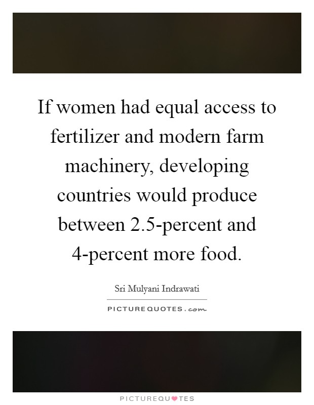 If women had equal access to fertilizer and modern farm machinery, developing countries would produce between 2.5-percent and 4-percent more food Picture Quote #1