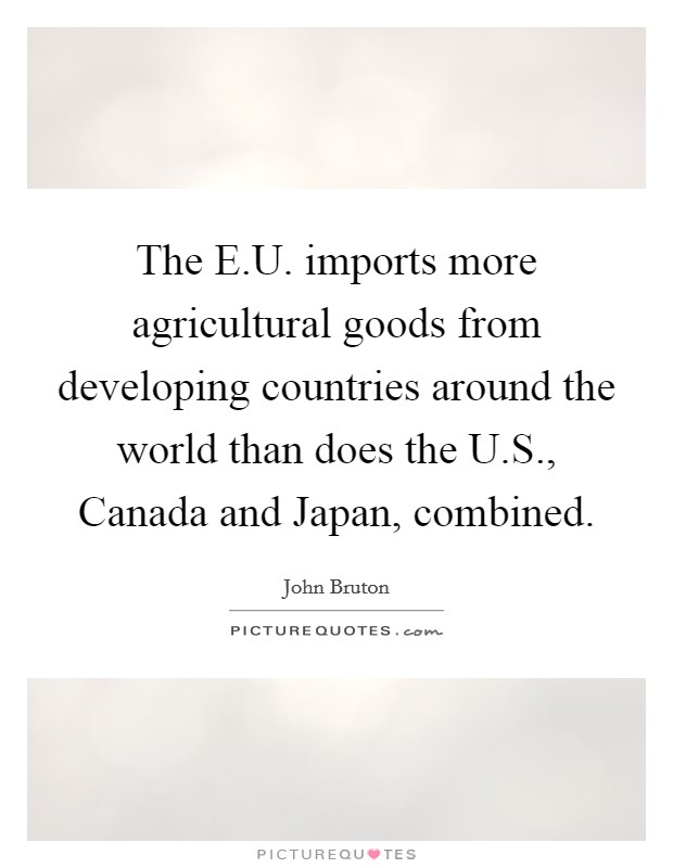 The E.U. imports more agricultural goods from developing countries around the world than does the U.S., Canada and Japan, combined Picture Quote #1