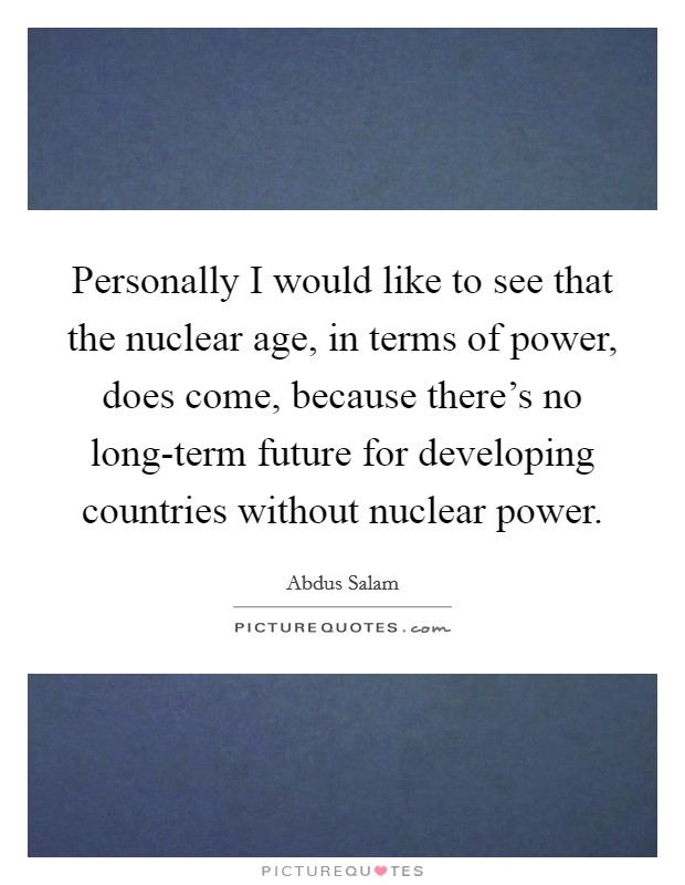 Personally I would like to see that the nuclear age, in terms of power, does come, because there's no long-term future for developing countries without nuclear power Picture Quote #1
