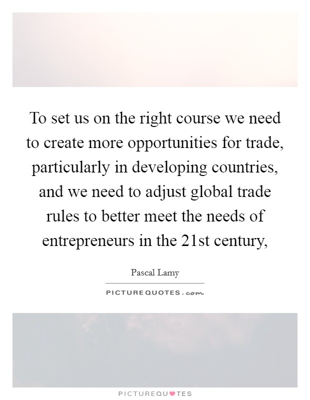 To set us on the right course we need to create more opportunities for trade, particularly in developing countries, and we need to adjust global trade rules to better meet the needs of entrepreneurs in the 21st century, Picture Quote #1