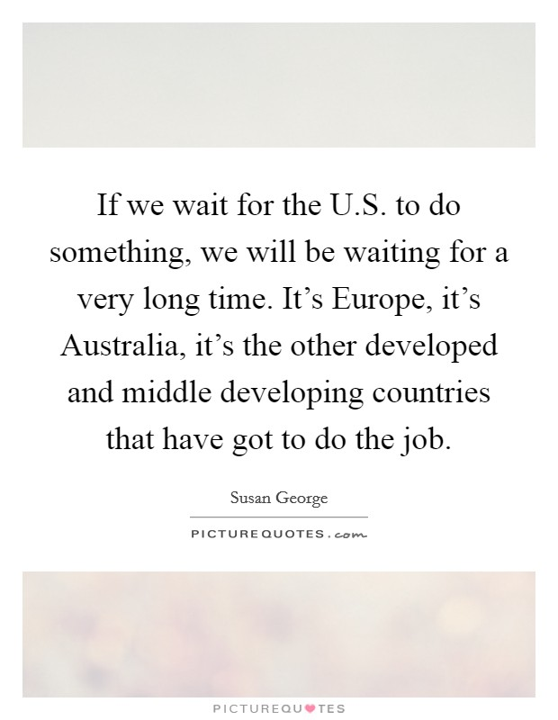 If we wait for the U.S. to do something, we will be waiting for a very long time. It's Europe, it's Australia, it's the other developed and middle developing countries that have got to do the job Picture Quote #1