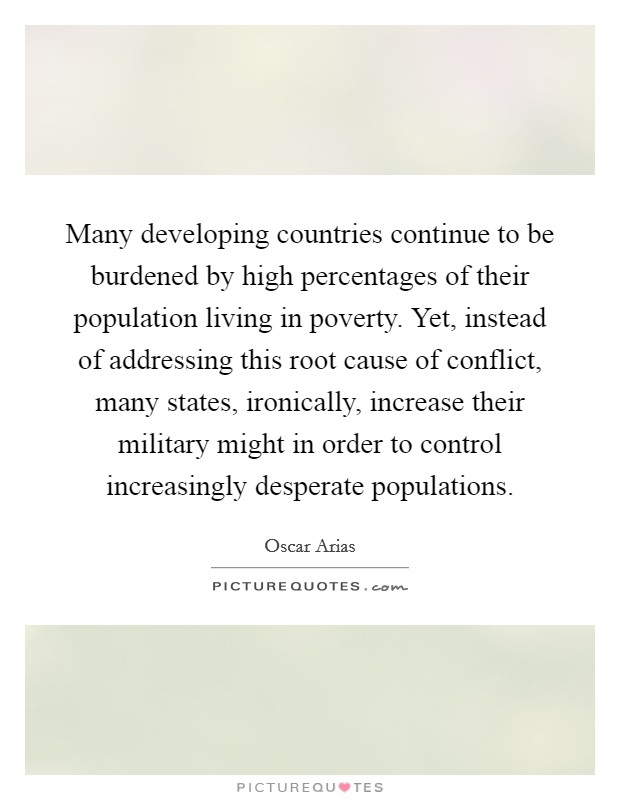 Many developing countries continue to be burdened by high percentages of their population living in poverty. Yet, instead of addressing this root cause of conflict, many states, ironically, increase their military might in order to control increasingly desperate populations Picture Quote #1