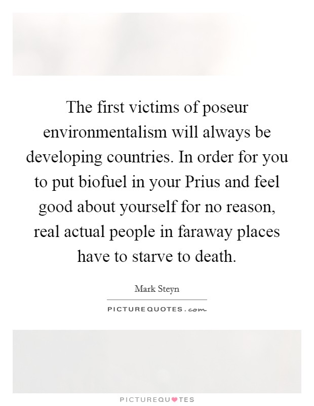 The first victims of poseur environmentalism will always be developing countries. In order for you to put biofuel in your Prius and feel good about yourself for no reason, real actual people in faraway places have to starve to death Picture Quote #1