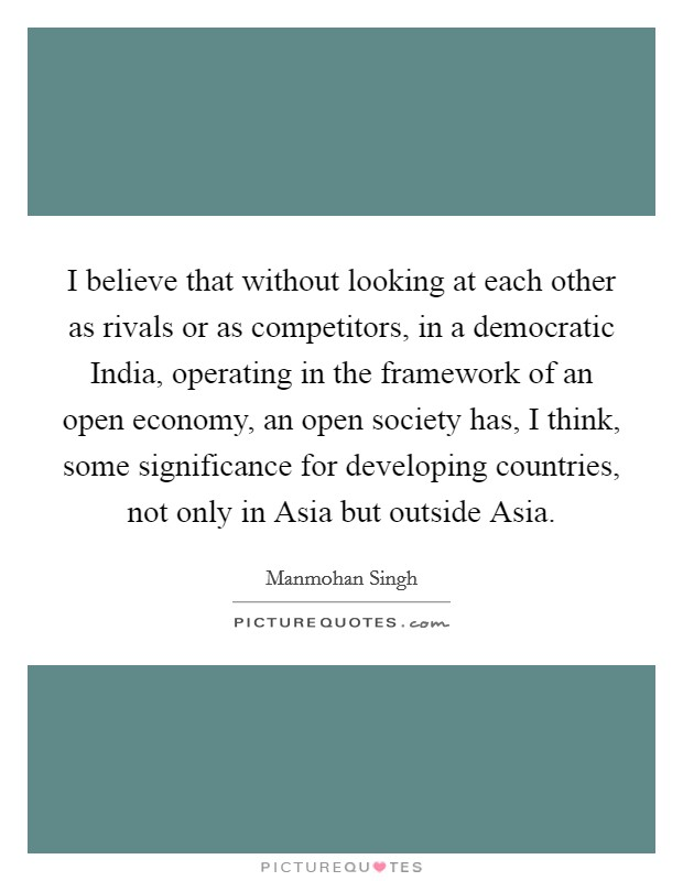 I believe that without looking at each other as rivals or as competitors, in a democratic India, operating in the framework of an open economy, an open society has, I think, some significance for developing countries, not only in Asia but outside Asia Picture Quote #1