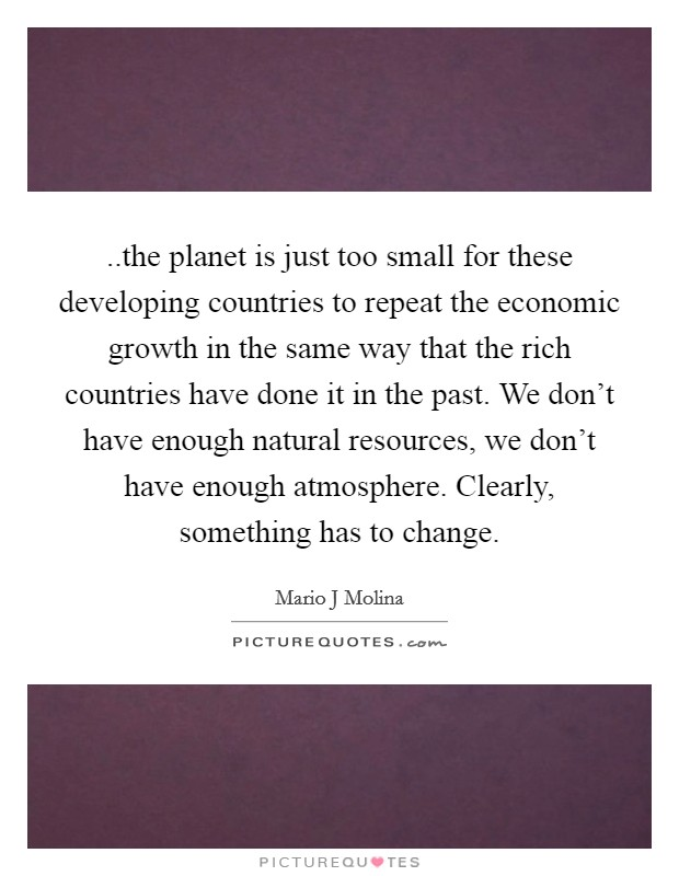 ..the planet is just too small for these developing countries to repeat the economic growth in the same way that the rich countries have done it in the past. We don't have enough natural resources, we don't have enough atmosphere. Clearly, something has to change Picture Quote #1