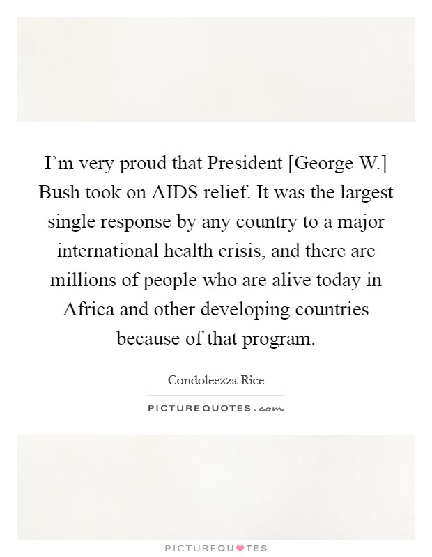 I'm very proud that President [George W.] Bush took on AIDS relief. It was the largest single response by any country to a major international health crisis, and there are millions of people who are alive today in Africa and other developing countries because of that program Picture Quote #1
