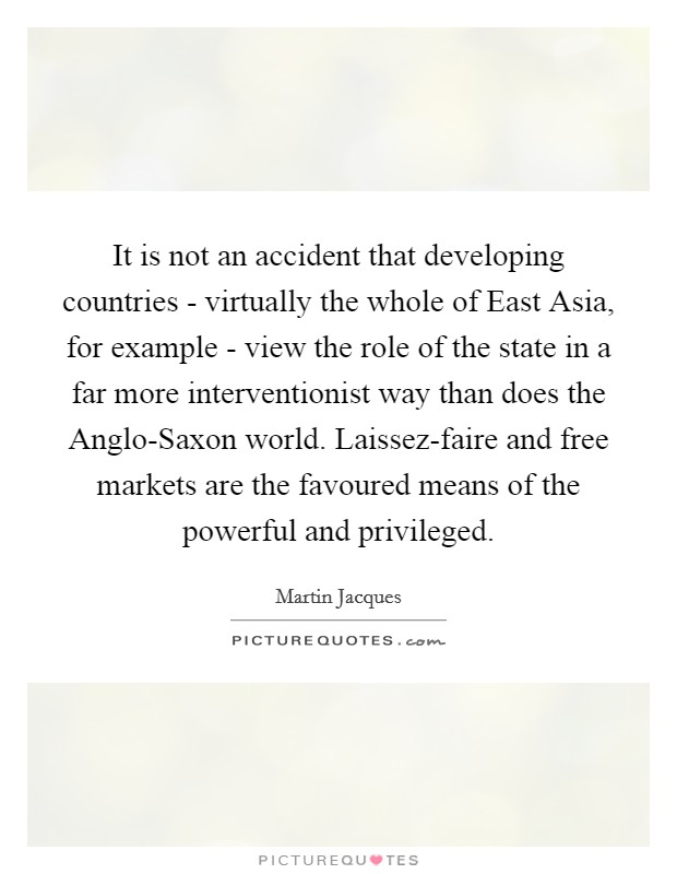It is not an accident that developing countries - virtually the whole of East Asia, for example - view the role of the state in a far more interventionist way than does the Anglo-Saxon world. Laissez-faire and free markets are the favoured means of the powerful and privileged Picture Quote #1