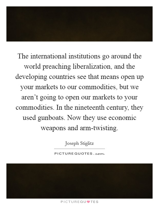 The international institutions go around the world preaching liberalization, and the developing countries see that means open up your markets to our commodities, but we aren't going to open our markets to your commodities. In the nineteenth century, they used gunboats. Now they use economic weapons and arm-twisting Picture Quote #1