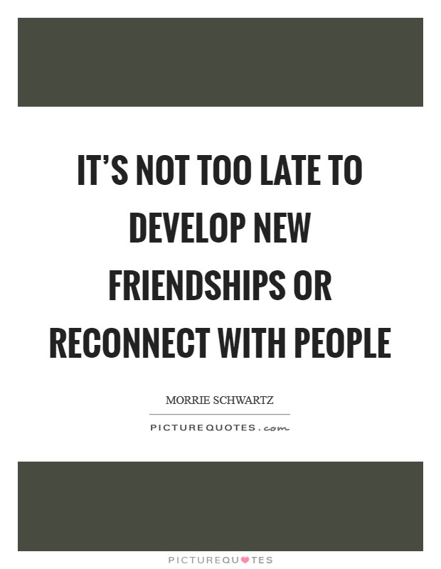 It's not too late to develop new friendships or reconnect with people Picture Quote #1