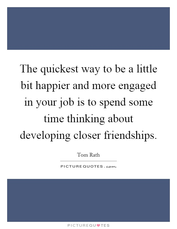 The quickest way to be a little bit happier and more engaged in your job is to spend some time thinking about developing closer friendships Picture Quote #1