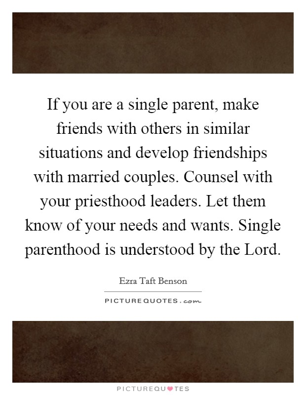 If you are a single parent, make friends with others in similar situations and develop friendships with married couples. Counsel with your priesthood leaders. Let them know of your needs and wants. Single parenthood is understood by the Lord Picture Quote #1