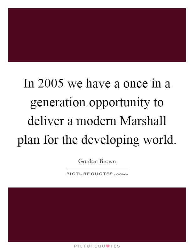 In 2005 we have a once in a generation opportunity to deliver a modern Marshall plan for the developing world Picture Quote #1
