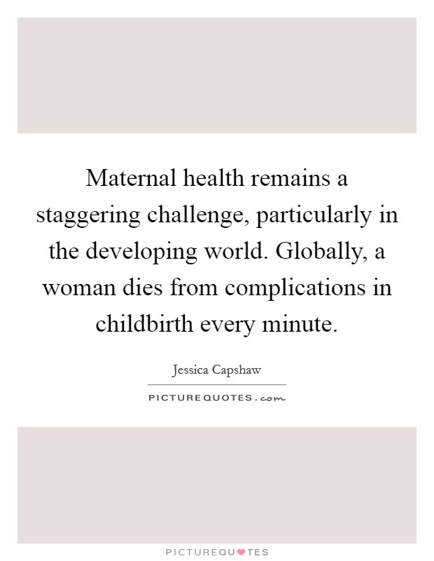 Maternal health remains a staggering challenge, particularly in the developing world. Globally, a woman dies from complications in childbirth every minute Picture Quote #1