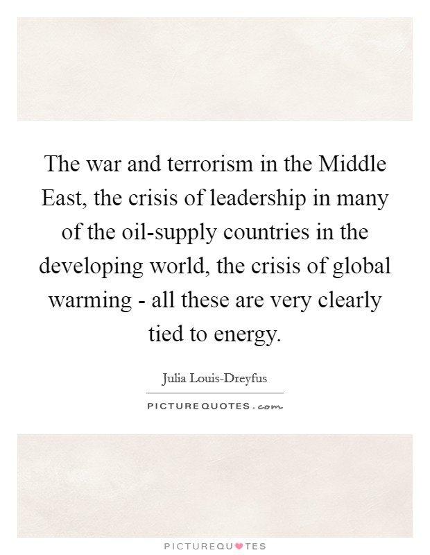 The war and terrorism in the Middle East, the crisis of leadership in many of the oil-supply countries in the developing world, the crisis of global warming - all these are very clearly tied to energy Picture Quote #1